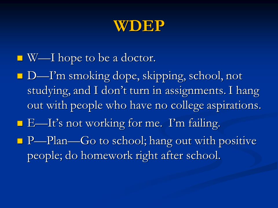 WDEP W—I hope to be a doctor. W—I hope to be a doctor. D—I'm smoking dope, skipping, school, not studying, and I don't turn in assignments. I hang out