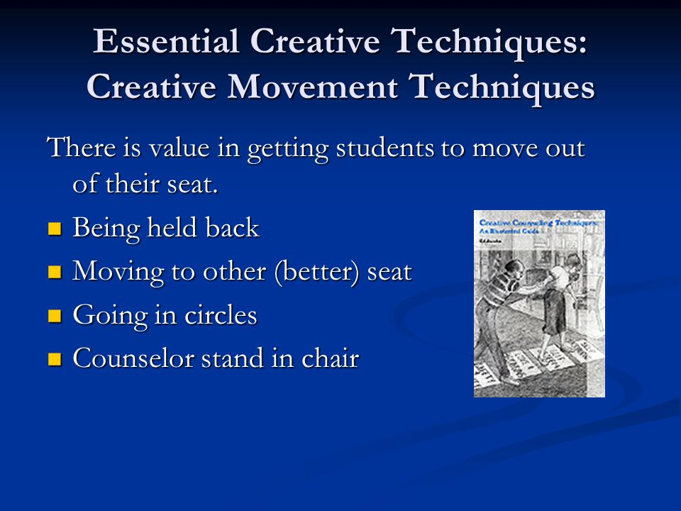 Essential Creative Techniques: Creative Movement Techniques There is value in getting students to move out of their seat.