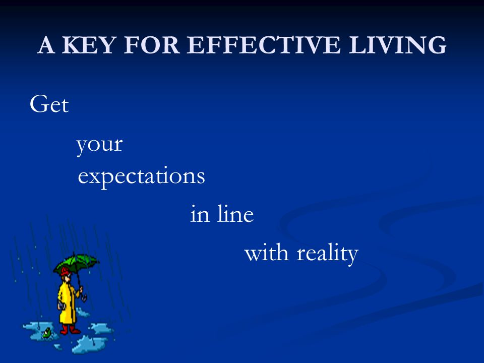A KEY FOR EFFECTIVE LIVING Get your expectations in line with reality