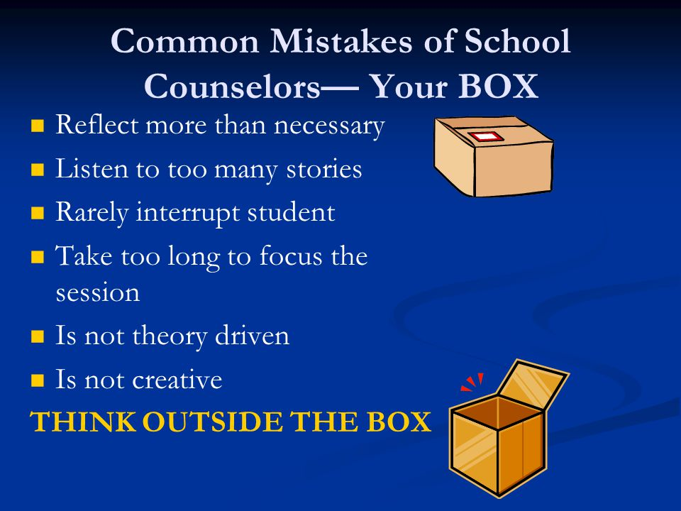 Common Mistakes of School Counselors— Your BOX Reflect more than necessary Listen to too many stories Rarely interrupt student Take too long to focus the session Is not theory driven Is not creative THINK OUTSIDE THE BOX