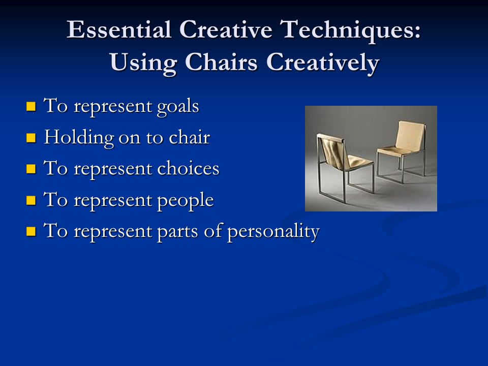 Essential Creative Techniques: Using Chairs Creatively To represent goals To represent goals Holding on to chair Holding on to chair To represent choices To represent choices To represent people To represent people To represent parts of personality To represent parts of personality