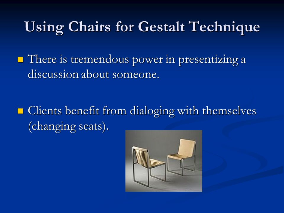 Using Chairs for Gestalt Technique There is tremendous power in presentizing a discussion about someone.