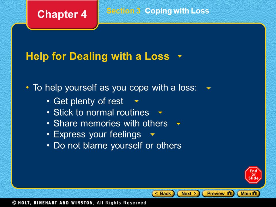 Section 3 Coping with Loss Help for Dealing with a Loss To help yourself as you cope with a loss: Chapter 4 Get plenty of rest Stick to normal routines Share memories with others Express your feelings Do not blame yourself or others
