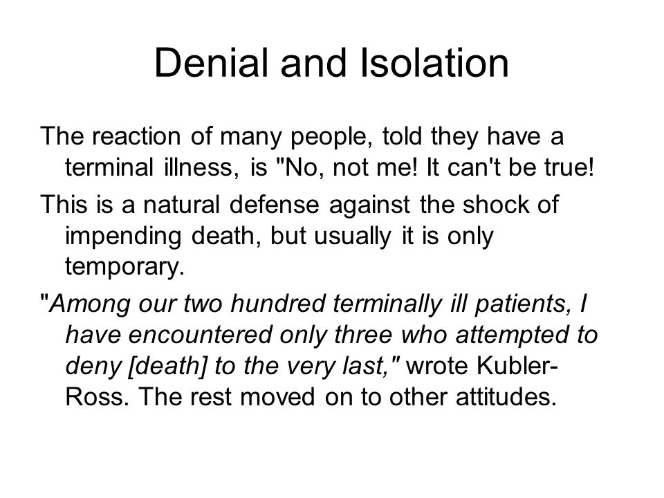 Denial and Isolation The reaction of many people, told they have a terminal illness, is No, not me.