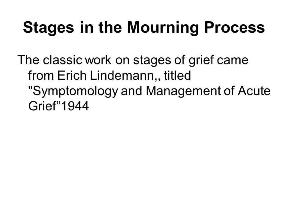 Stages in the Mourning Process The classic work on stages of grief came from Erich Lindemann,, titled Symptomology and Management of Acute Grief 1944