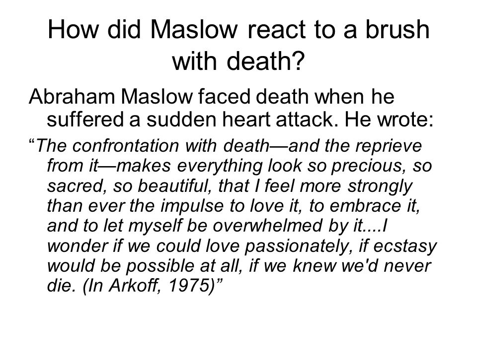 How did Maslow react to a brush with death.