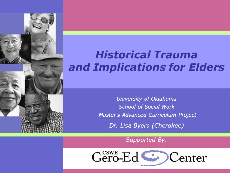 Historical Trauma and Implications for Elders University of Oklahoma School of Social Work Master's Advanced Curriculum Project Dr.