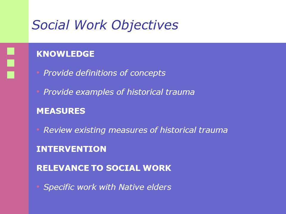 Social Work Objectives KNOWLEDGE Provide definitions of concepts Provide examples of historical trauma MEASURES Review existing measures of historical trauma INTERVENTION RELEVANCE TO SOCIAL WORK Specific work with Native elders