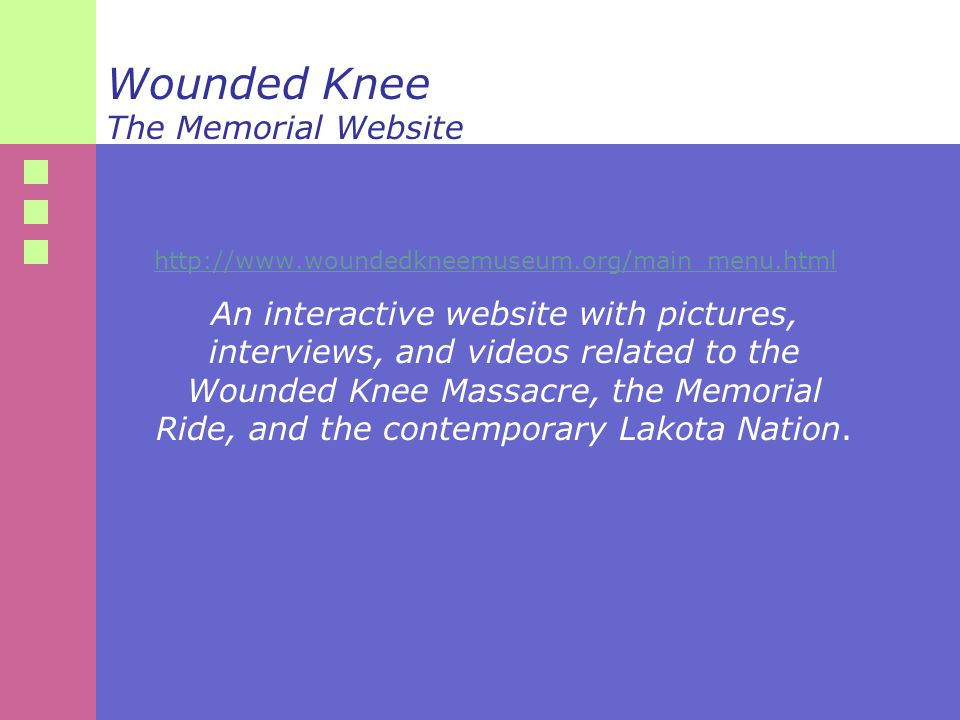 Wounded Knee The Memorial Website http://www.woundedkneemuseum.org/main_menu.html An interactive website with pictures, interviews, and videos related to the Wounded Knee Massacre, the Memorial Ride, and the contemporary Lakota Nation.