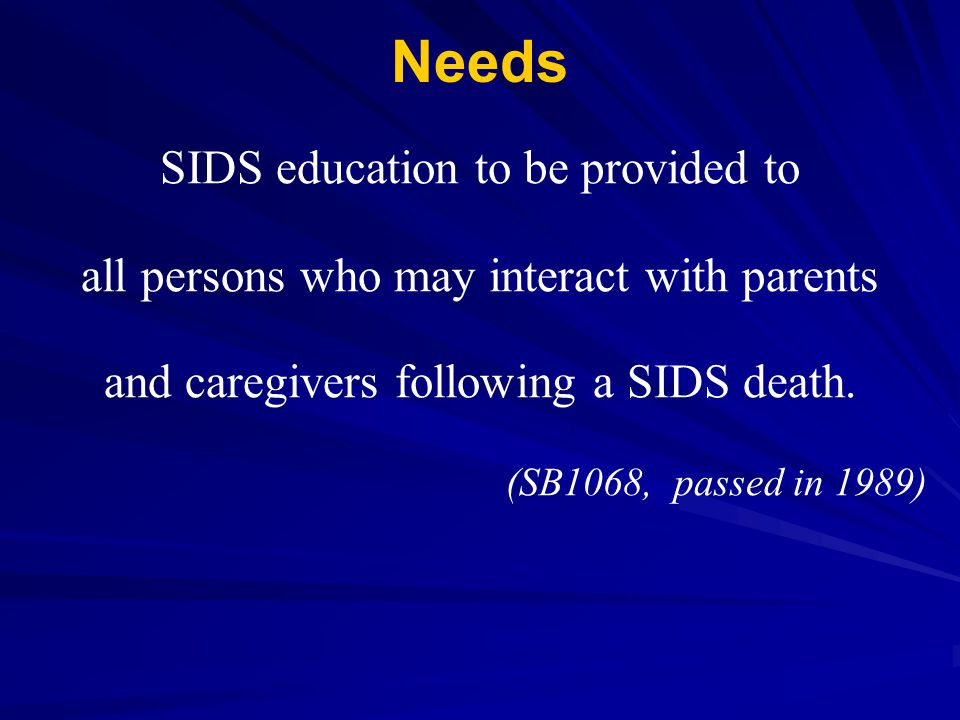 Needs SIDS education to be provided to all persons who may interact with parents and caregivers following a SIDS death. (SB1068, passed in 1989)