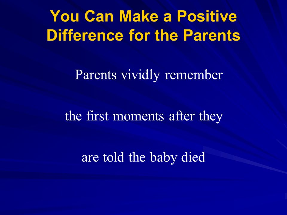 You Can Make a Positive Difference for the Parents Parents vividly remember the first moments after they are told the baby died