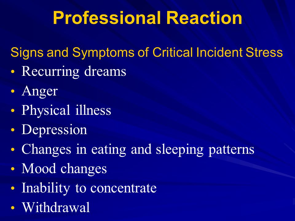 Professional Reaction Signs and Symptoms of Critical Incident Stress Recurring dreams Anger Physical illness Depression Changes in eating and sleeping
