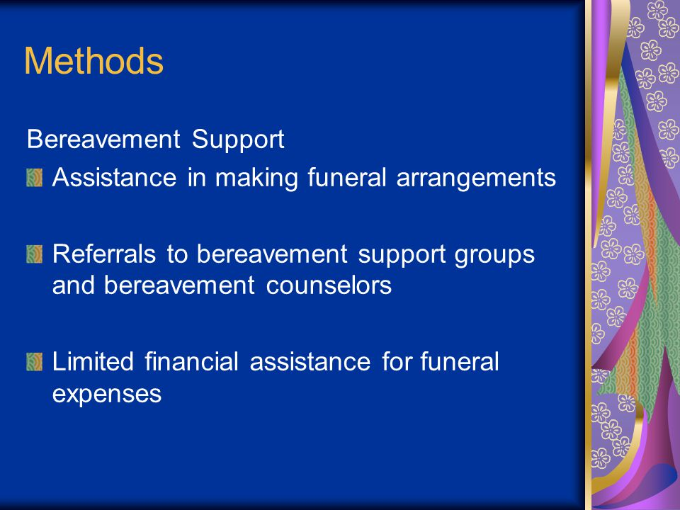 Methods Bereavement Support Assistance in making funeral arrangements Referrals to bereavement support groups and bereavement counselors Limited financial assistance for funeral expenses