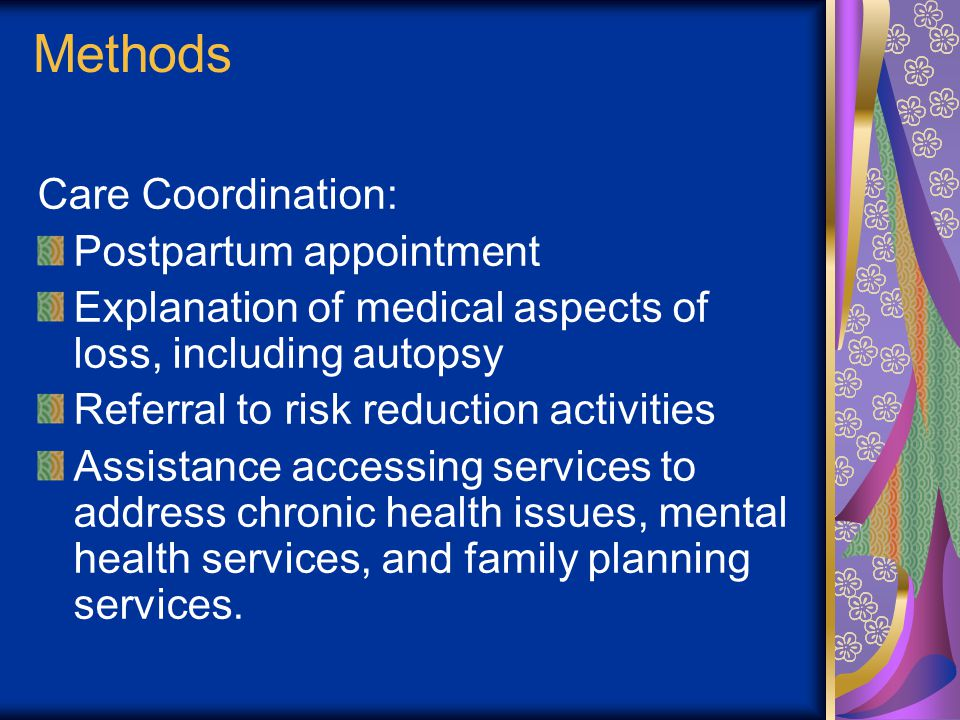 Methods Care Coordination: Postpartum appointment Explanation of medical aspects of loss, including autopsy Referral to risk reduction activities Assistance accessing services to address chronic health issues, mental health services, and family planning services.