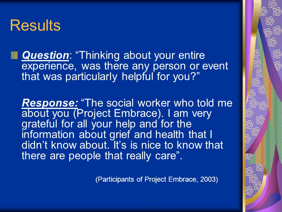 Results Question: Thinking about your entire experience, was there any person or event that was particularly helpful for you Response: The social worker who told me about you (Project Embrace).