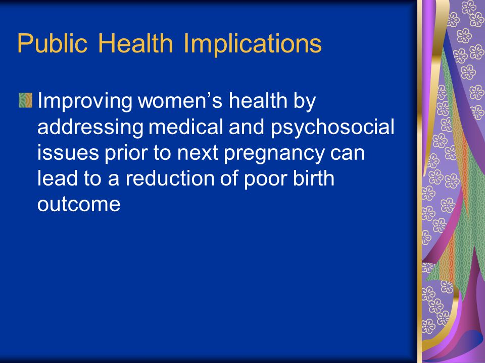 Public Health Implications Improving women's health by addressing medical and psychosocial issues prior to next pregnancy can lead to a reduction of poor birth outcome