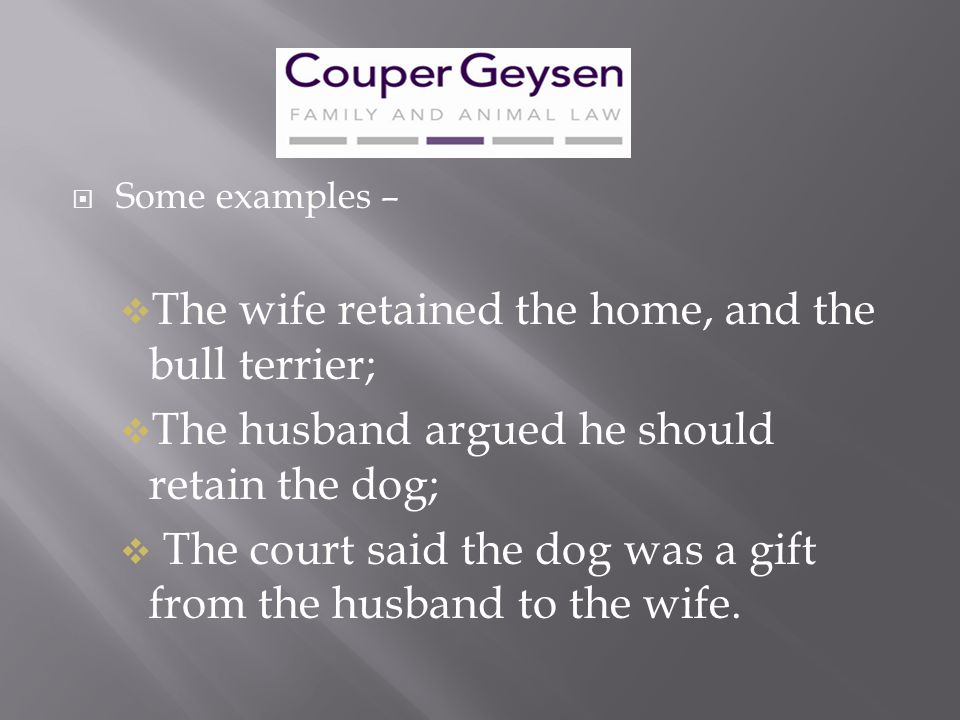  Some examples –  The wife retained the home, and the bull terrier;  The husband argued he should retain the dog;  The court said the dog was a gi