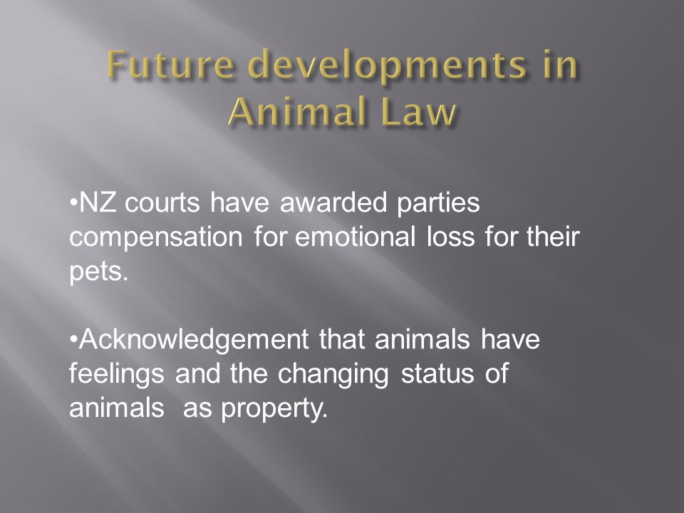 NZ courts have awarded parties compensation for emotional loss for their pets. Acknowledgement that animals have feelings and the changing status of a