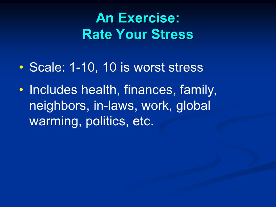 An Exercise: Rate Your Stress Scale: 1-10, 10 is worst stress Includes health, finances, family, neighbors, in-laws, work, global warming, politics, etc.
