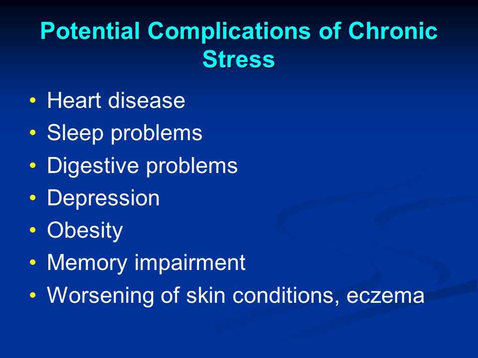 Potential Complications of Chronic Stress Heart disease Sleep problems Digestive problems Depression Obesity Memory impairment Worsening of skin conditions, eczema