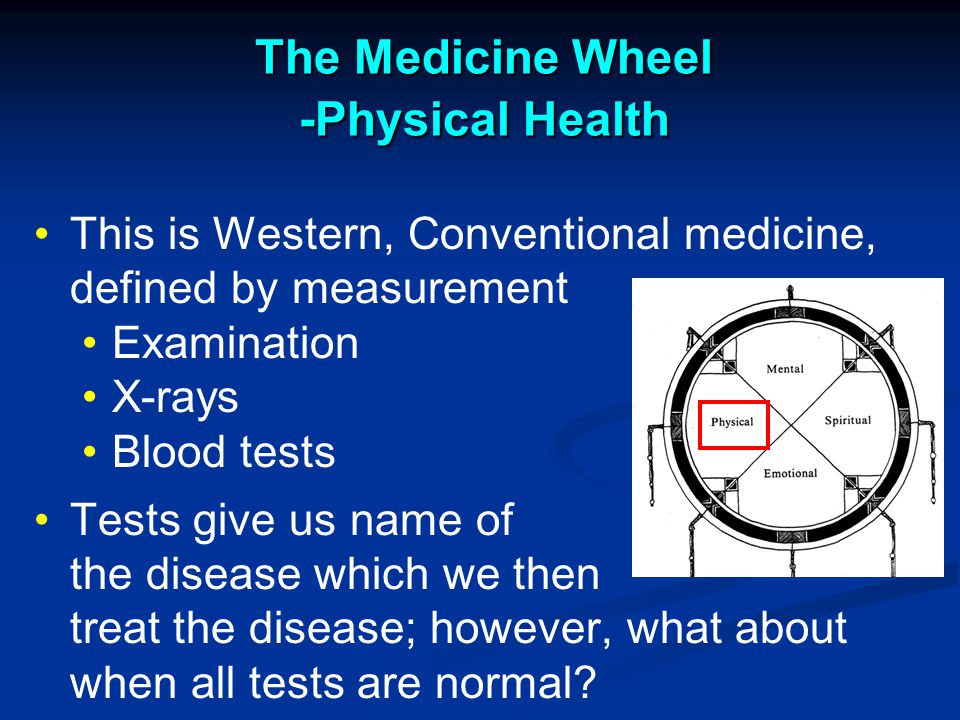 The Medicine Wheel -Physical Health This is Western, Conventional medicine, defined by measurement Examination X-rays Blood tests Tests give us name of the disease which we then treat the disease; however, what about when all tests are normal