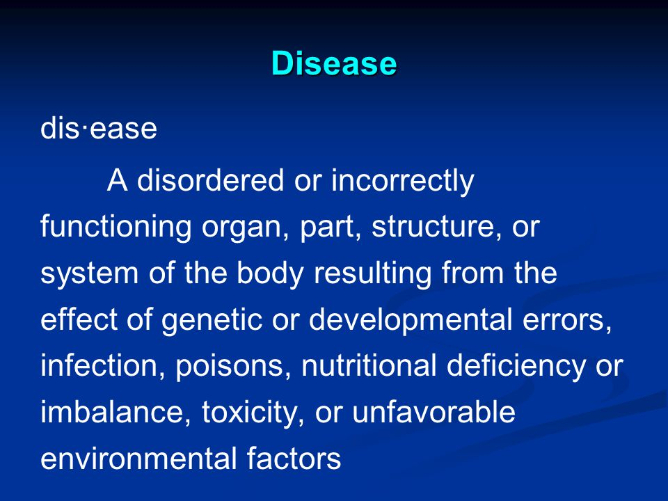 Disease dis·ease A disordered or incorrectly functioning organ, part, structure, or system of the body resulting from the effect of genetic or developmental errors, infection, poisons, nutritional deficiency or imbalance, toxicity, or unfavorable environmental factors