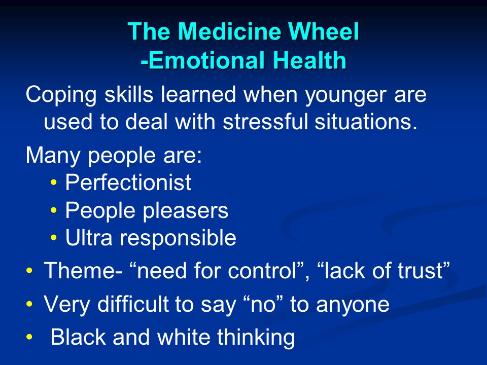 The Medicine Wheel -Emotional Health Coping skills learned when younger are used to deal with stressful situations.