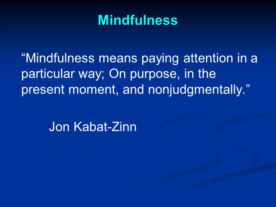 Mindfulness Mindfulness means paying attention in a particular way; On purpose, in the present moment, and nonjudgmentally. Jon Kabat-Zinn