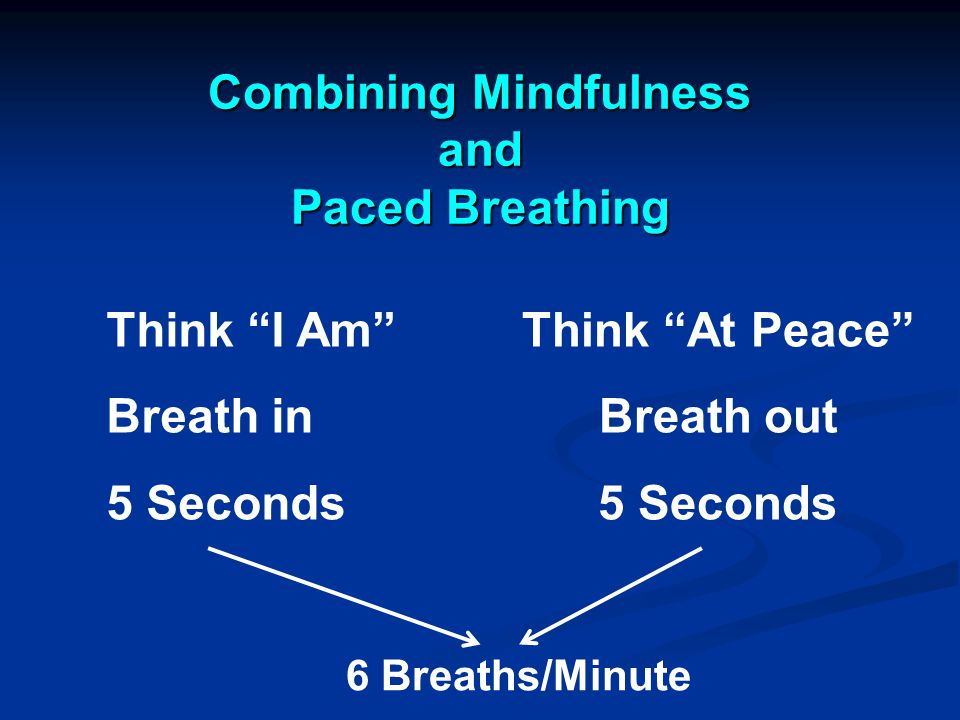 Combining Mindfulness and Paced Breathing Think I Am Breath in 5 Seconds Think At Peace Breath out 5 Seconds 6 Breaths/Minute
