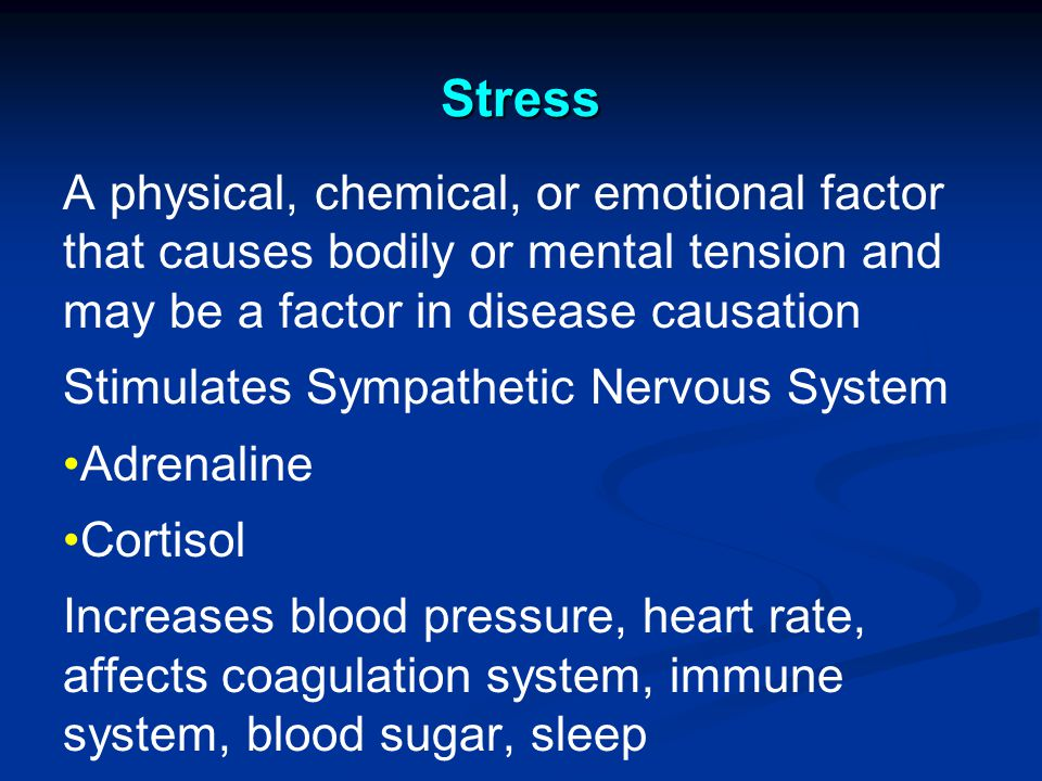 Stress A physical, chemical, or emotional factor that causes bodily or mental tension and may be a factor in disease causation Stimulates Sympathetic Nervous System Adrenaline Cortisol Increases blood pressure, heart rate, affects coagulation system, immune system, blood sugar, sleep