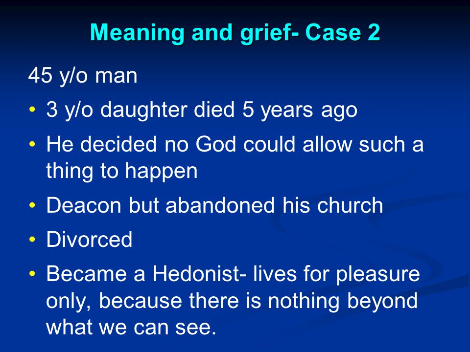 Meaning and grief- Case 2 45 y/o man 3 y/o daughter died 5 years ago He decided no God could allow such a thing to happen Deacon but abandoned his church Divorced Became a Hedonist- lives for pleasure only, because there is nothing beyond what we can see.