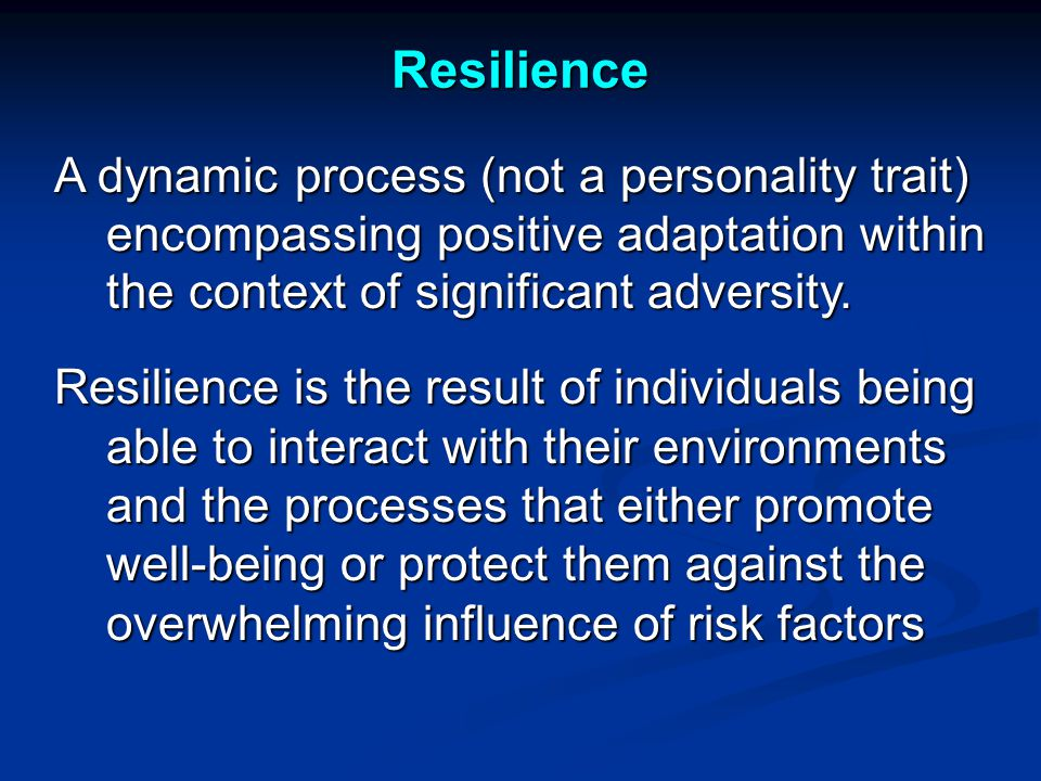 Resilience A dynamic process (not a personality trait) encompassing positive adaptation within the context of significant adversity.