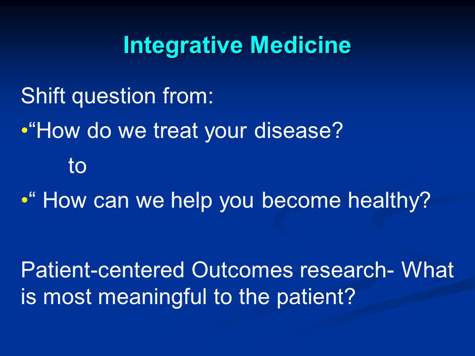 Integrative Medicine Shift question from: How do we treat your disease.