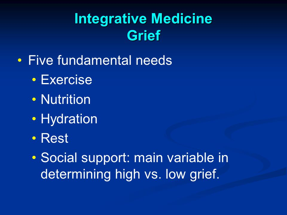 Integrative Medicine Grief Five fundamental needs Exercise Nutrition Hydration Rest Social support: main variable in determining high vs.