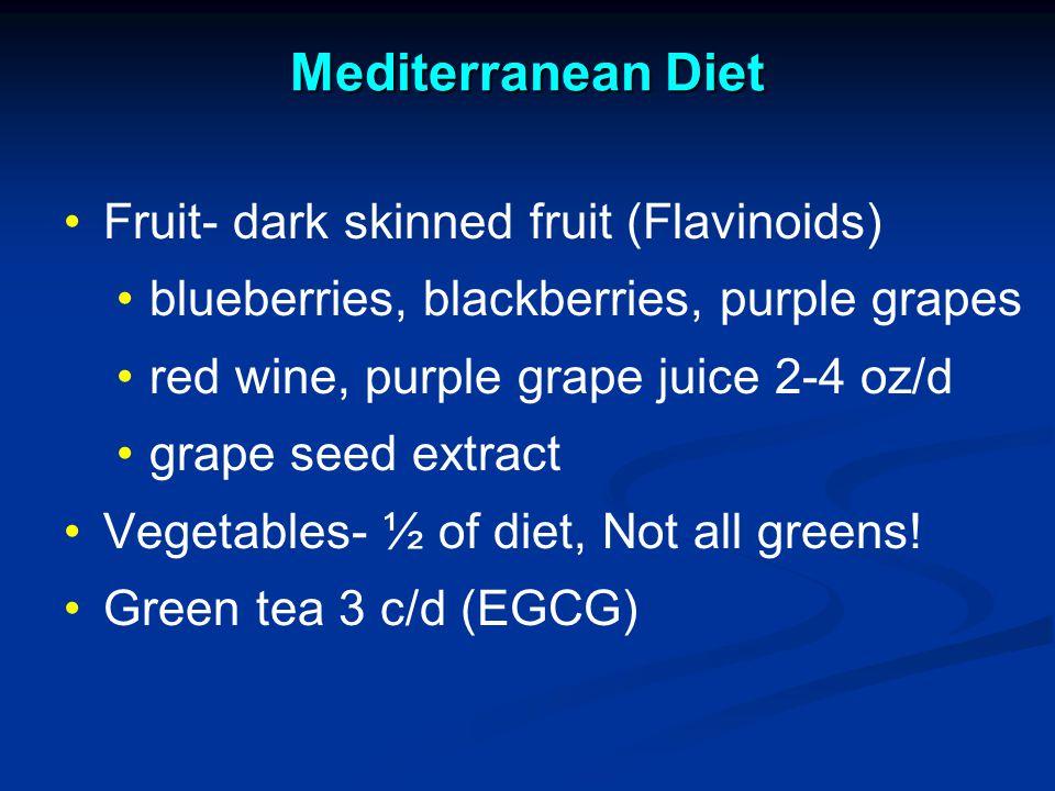Mediterranean Diet Fruit- dark skinned fruit (Flavinoids) blueberries, blackberries, purple grapes red wine, purple grape juice 2-4 oz/d grape seed extract Vegetables- ½ of diet, Not all greens.
