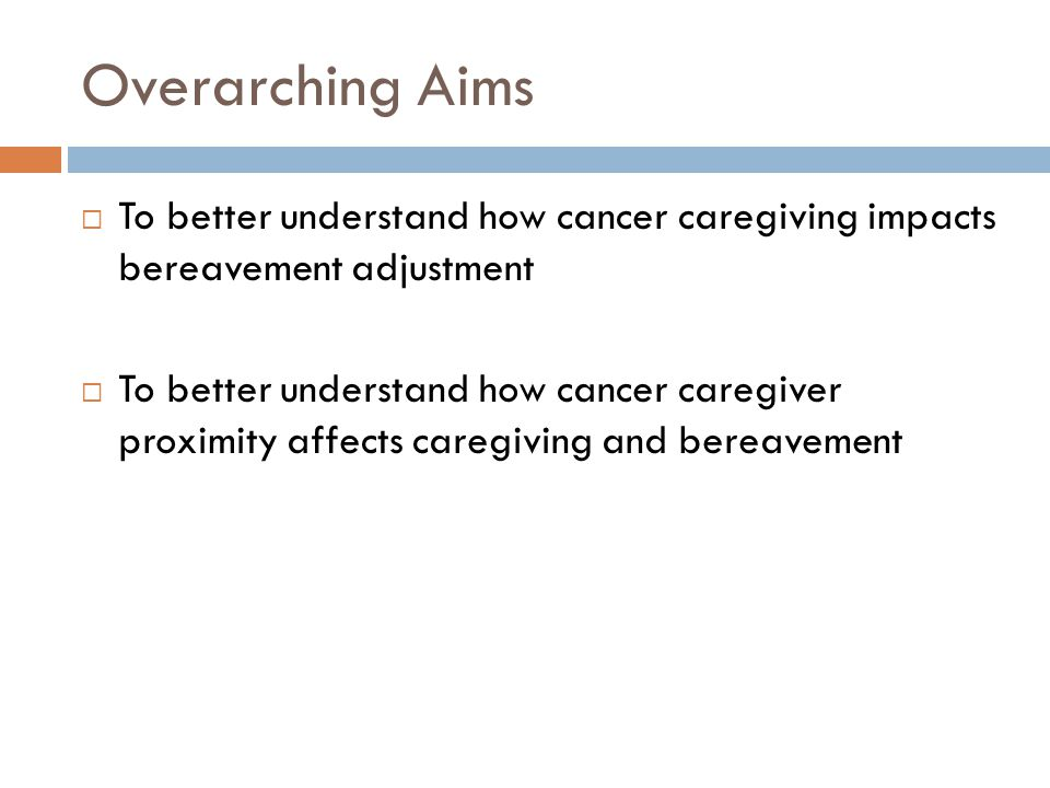 Overarching Aims  To better understand how cancer caregiving impacts bereavement adjustment  To better understand how cancer caregiver proximity aff