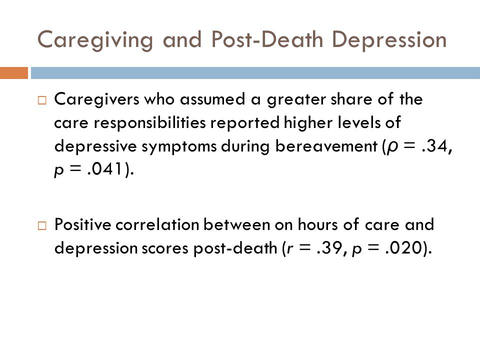 Caregiving and Post-Death Depression  Caregivers who assumed a greater share of the care responsibilities reported higher levels of depressive sympto
