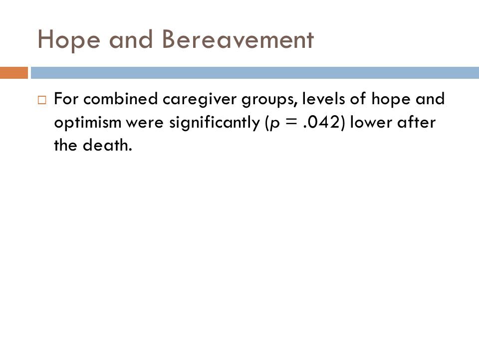 Hope and Bereavement  For combined caregiver groups, levels of hope and optimism were significantly (p =.042) lower after the death.