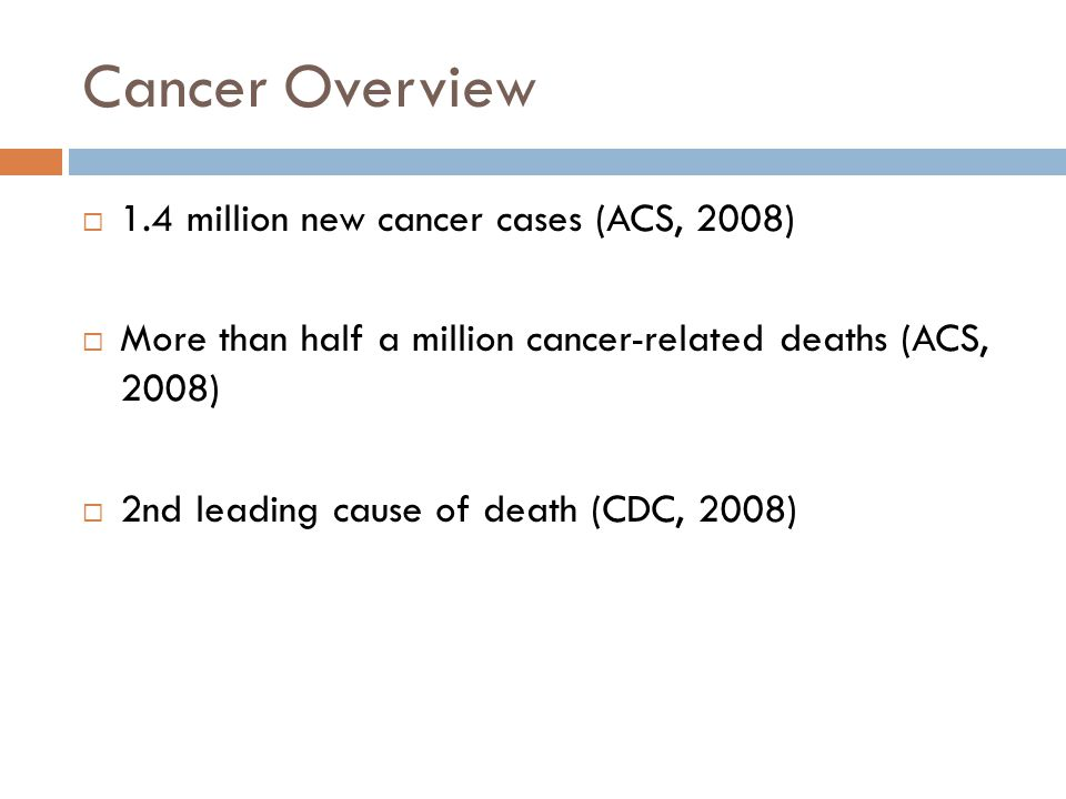 Cancer Overview  1.4 million new cancer cases (ACS, 2008)  More than half a million cancer-related deaths (ACS, 2008)  2nd leading cause of death (