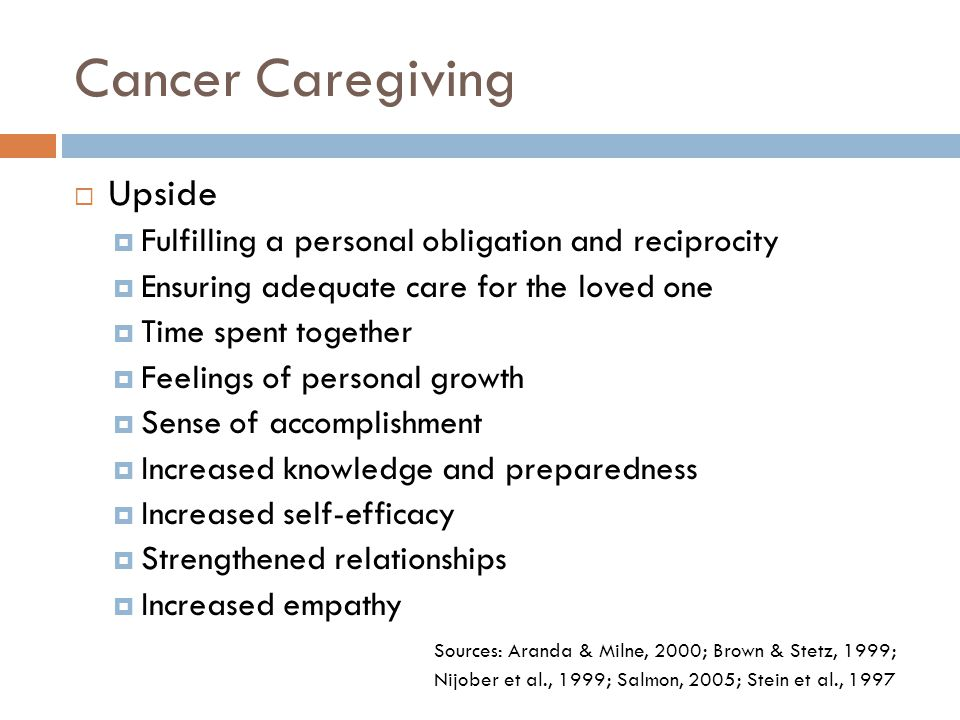 Cancer Caregiving  Upside  Fulfilling a personal obligation and reciprocity  Ensuring adequate care for the loved one  Time spent together  Feeli