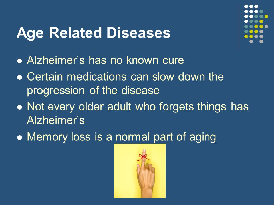 Age Related Diseases Alzheimer's has no known cure Certain medications can slow down the progression of the disease Not every older adult who forgets