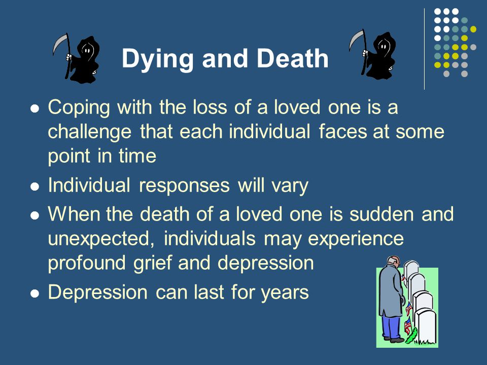 Dying and Death Coping with the loss of a loved one is a challenge that each individual faces at some point in time Individual responses will vary Whe