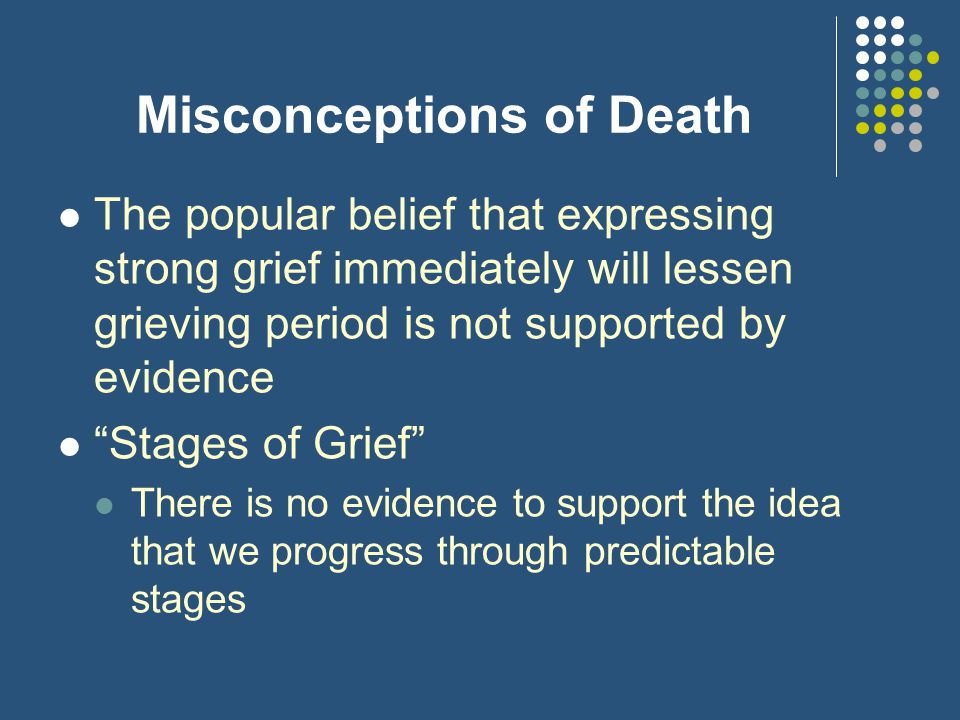 "Misconceptions of Death The popular belief that expressing strong grief immediately will lessen grieving period is not supported by evidence ""Stages o"