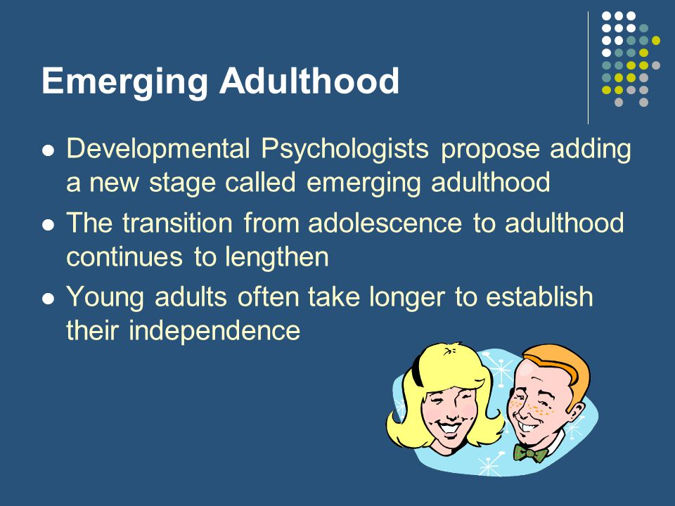 Emerging Adulthood Developmental Psychologists propose adding a new stage called emerging adulthood The transition from adolescence to adulthood conti