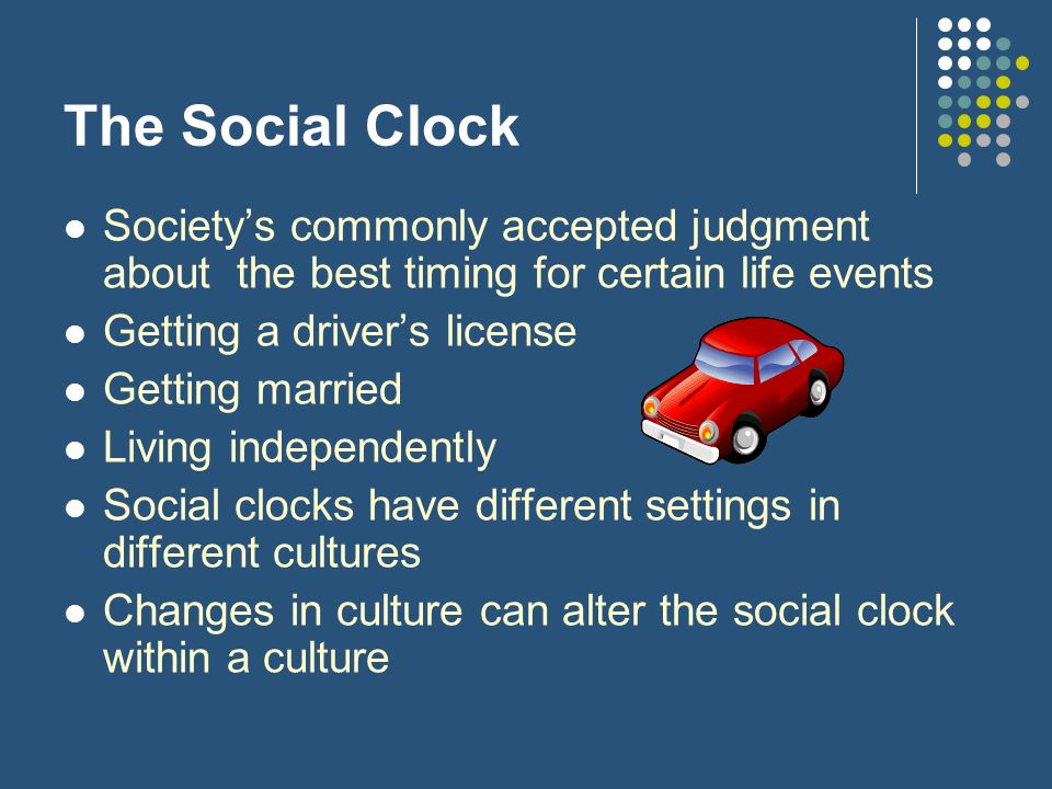 The Social Clock Society's commonly accepted judgment about the best timing for certain life events Getting a driver's license Getting married Living