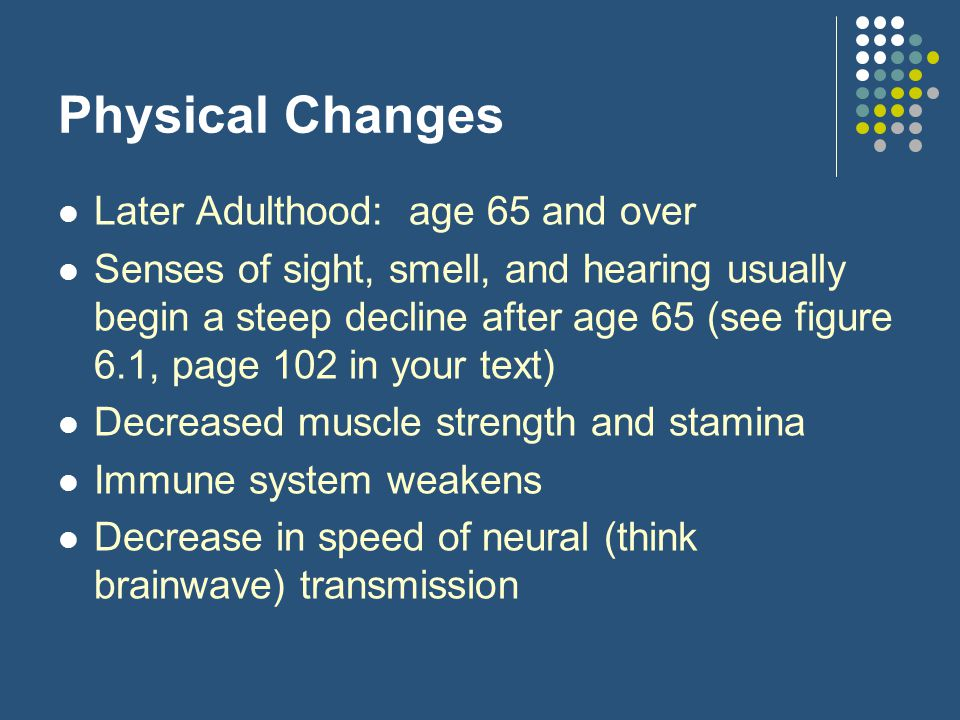 Physical Changes Later Adulthood: age 65 and over Senses of sight, smell, and hearing usually begin a steep decline after age 65 (see figure 6.1, page