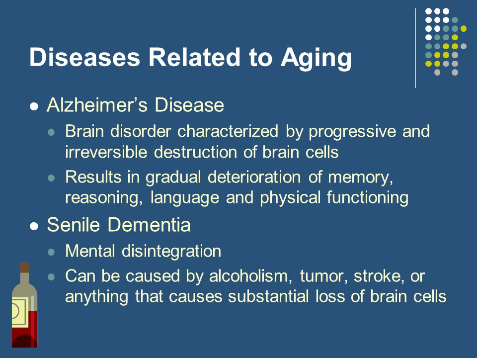 Diseases Related to Aging Alzheimer's Disease Brain disorder characterized by progressive and irreversible destruction of brain cells Results in gradu