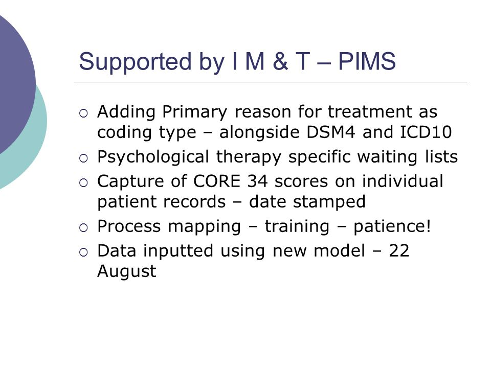Supported by I M & T – PIMS  Adding Primary reason for treatment as coding type – alongside DSM4 and ICD10  Psychological therapy specific waiting lists  Capture of CORE 34 scores on individual patient records – date stamped  Process mapping – training – patience.