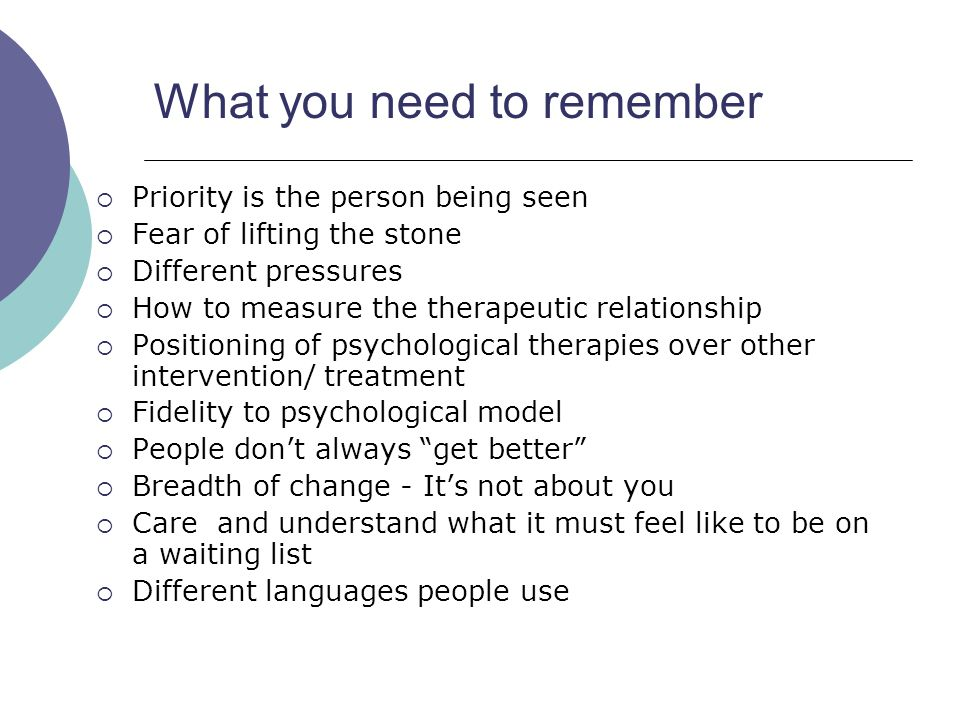 What you need to remember  Priority is the person being seen  Fear of lifting the stone  Different pressures  How to measure the therapeutic relationship  Positioning of psychological therapies over other intervention/ treatment  Fidelity to psychological model  People don't always get better  Breadth of change - It's not about you  Care and understand what it must feel like to be on a waiting list  Different languages people use