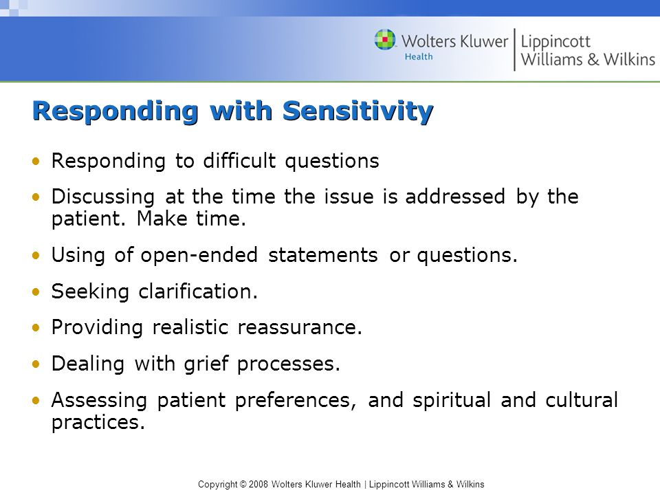 Copyright © 2008 Wolters Kluwer Health | Lippincott Williams & Wilkins Responding with Sensitivity Responding to difficult questions Discussing at the time the issue is addressed by the patient.